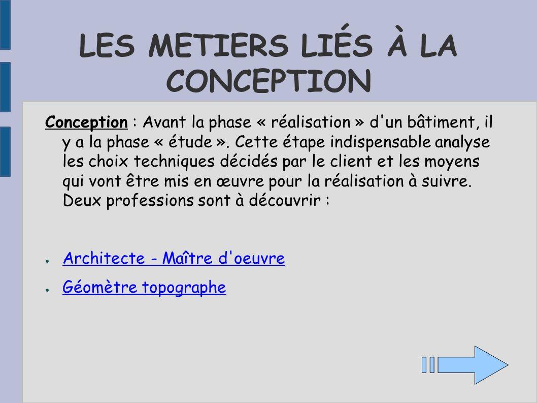 LES METIERS LIÉS À LA CONCEPTION Conception : Avant la phase « réalisation » d'un bâtiment, il y a la phase « étude ». Cette étape indispensable analy
