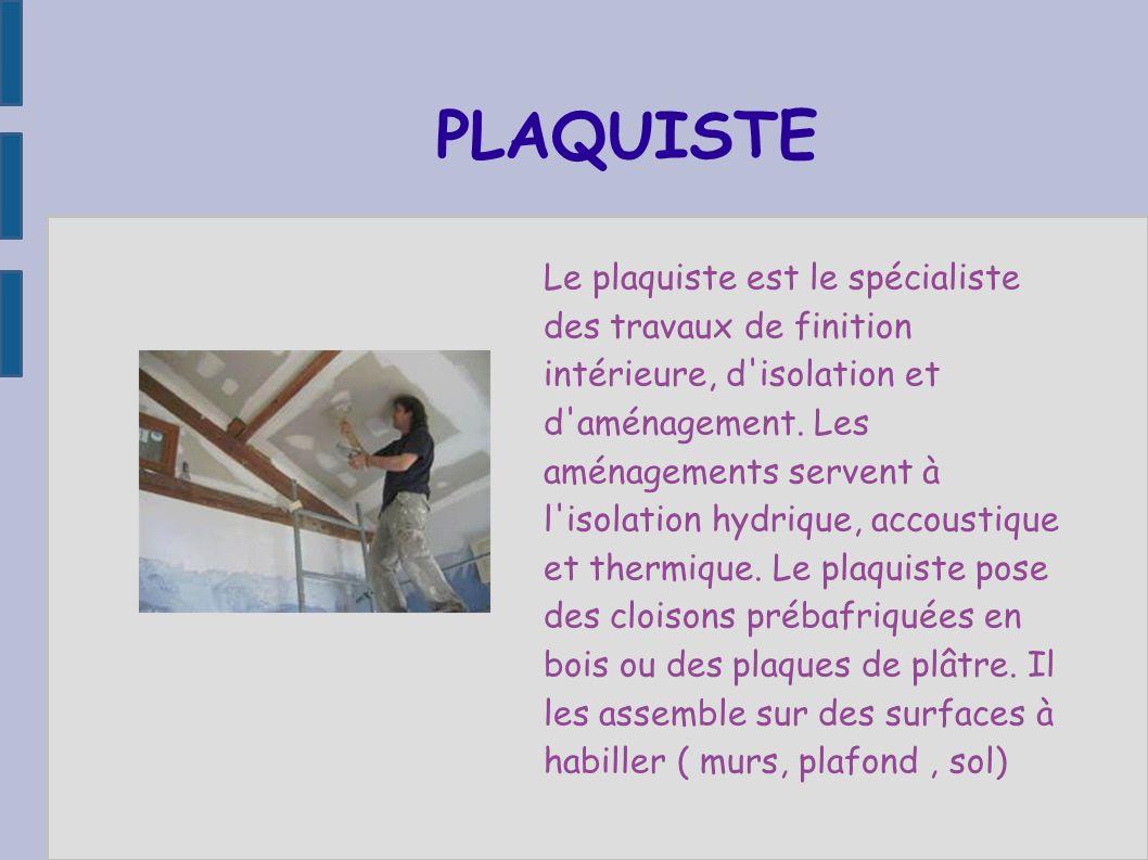PLAQUISTE Le plaquiste est le spécialiste des travaux de finition intérieure, d'isolation et d'aménagement. Les aménagements servent à l'isolation hyd