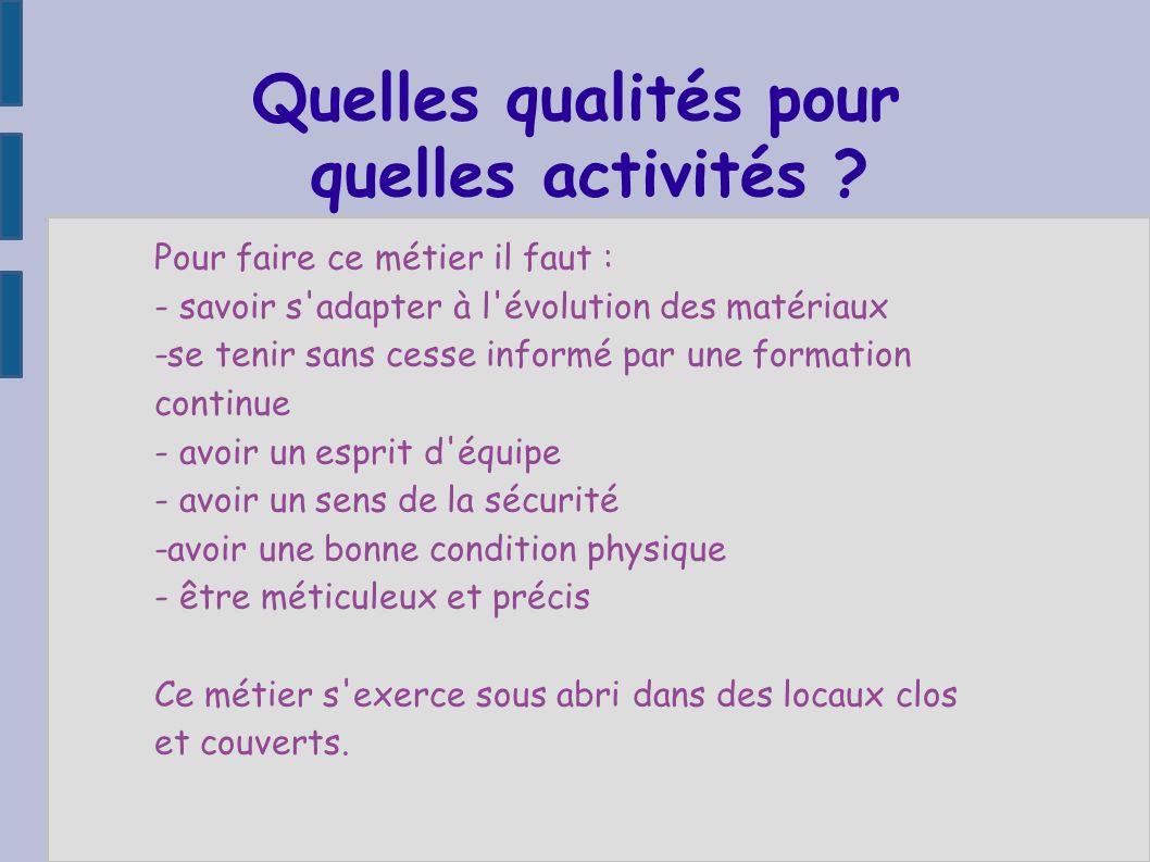 Quelles qualités pour quelles activités ? Pour faire ce métier il faut : - savoir s'adapter à l'évolution des matériaux -se tenir sans cesse informé p