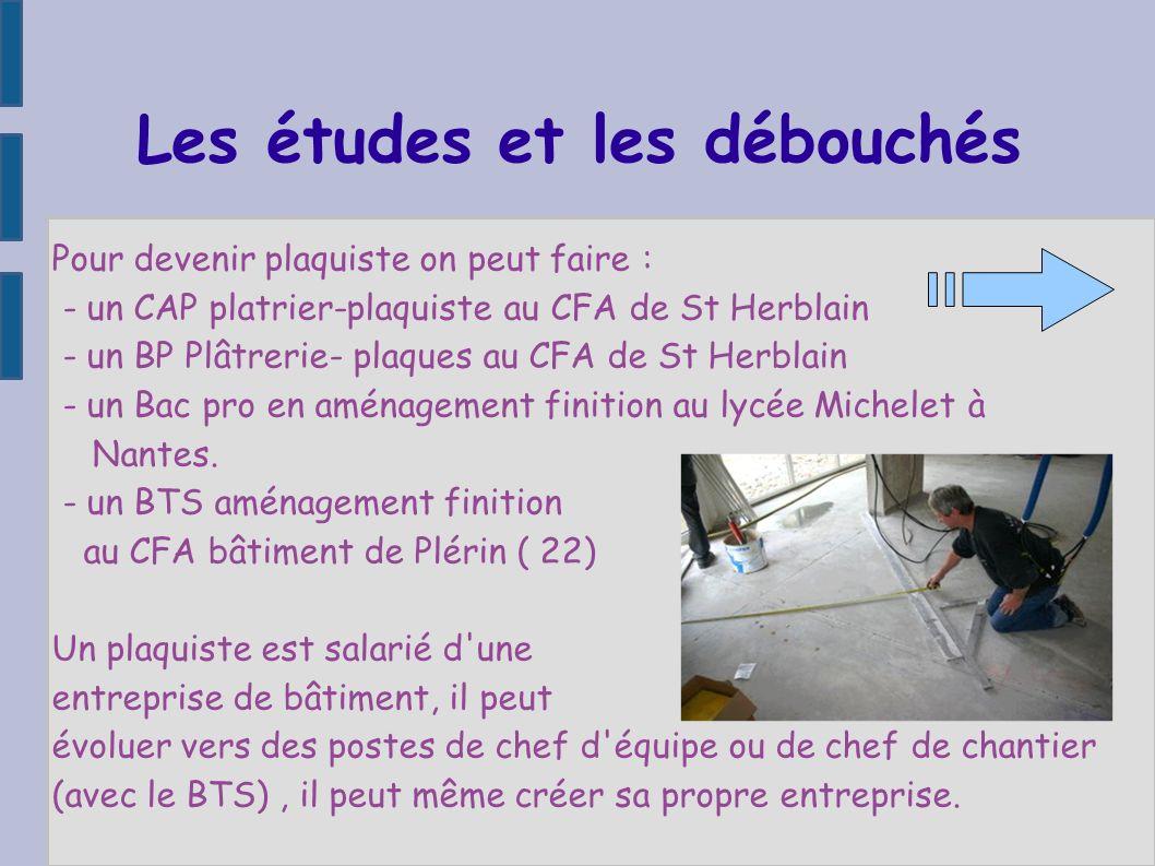 Les études et les débouchés Pour devenir plaquiste on peut faire : - un CAP platrier-plaquiste au CFA de St Herblain - un BP Plâtrerie- plaques au CFA