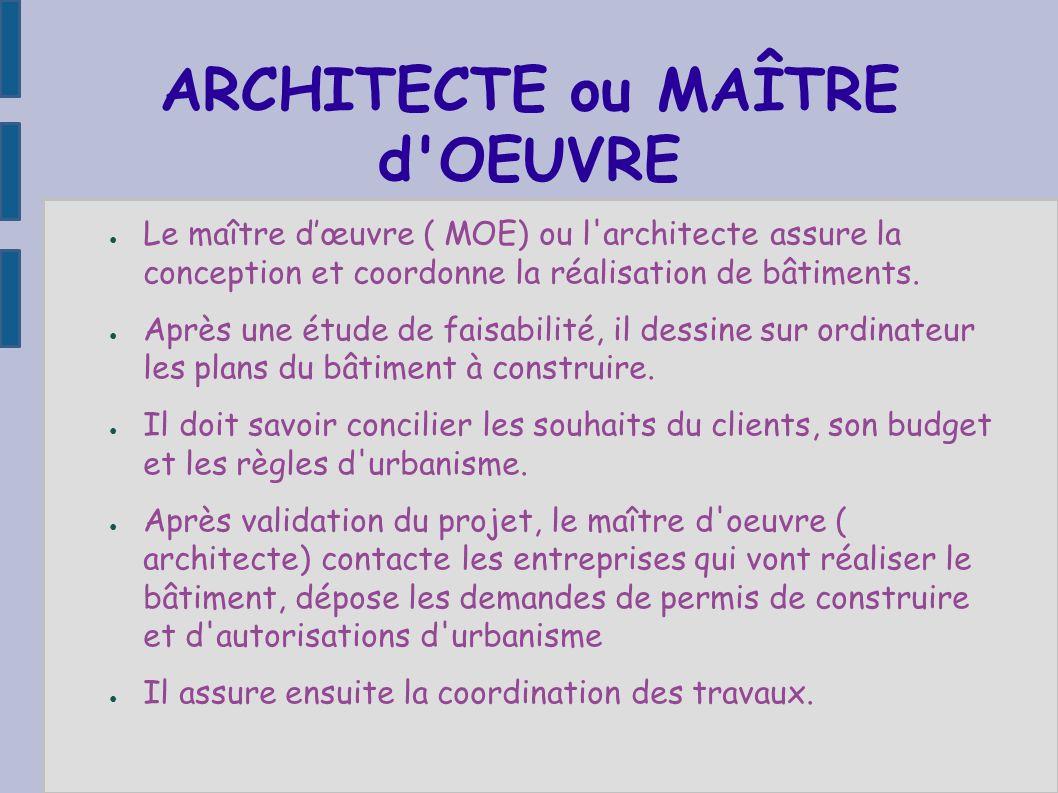 ARCHITECTE ou MAÎTRE d'OEUVRE Le maître dœuvre ( MOE) ou l'architecte assure la conception et coordonne la réalisation de bâtiments. Après une étude d