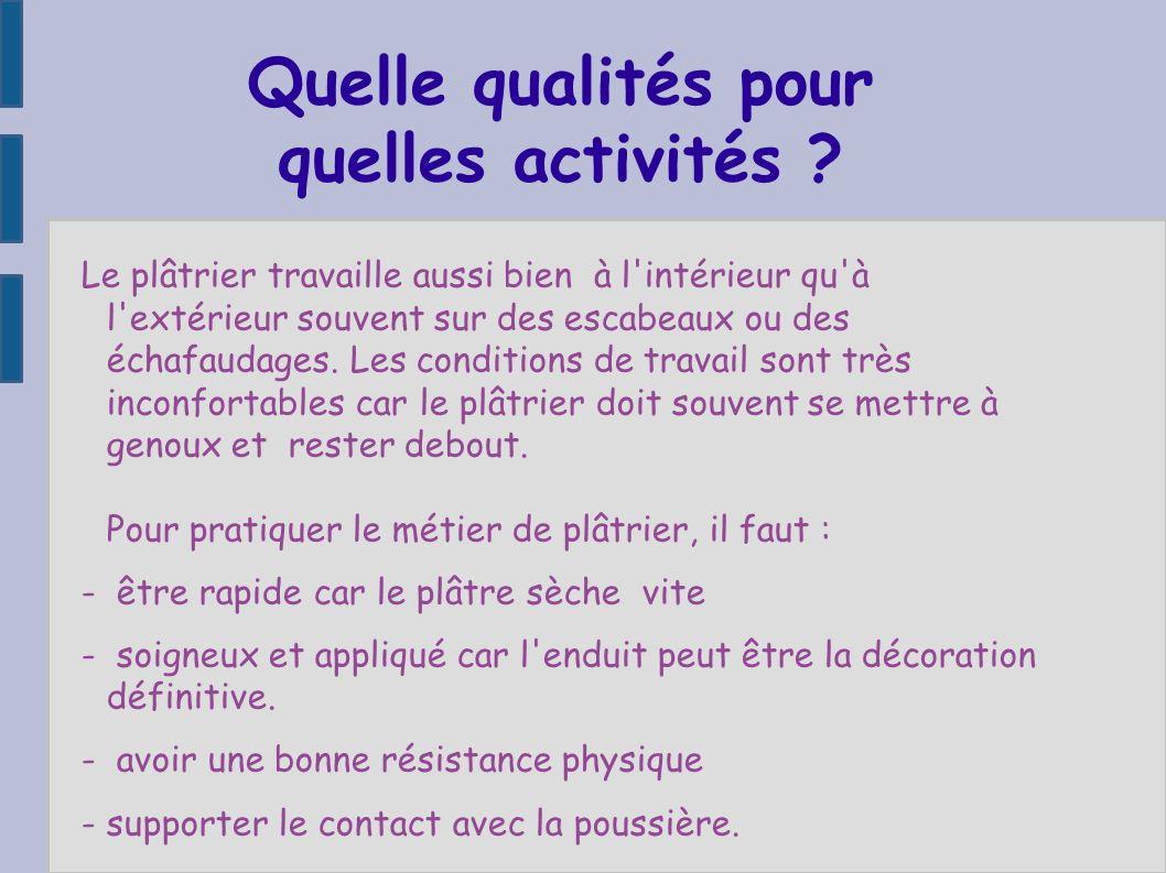 Quelle qualités pour quelles activités ? Le plâtrier travaille aussi bien à l'intérieur qu'à l'extérieur souvent sur des escabeaux ou des échafaudages