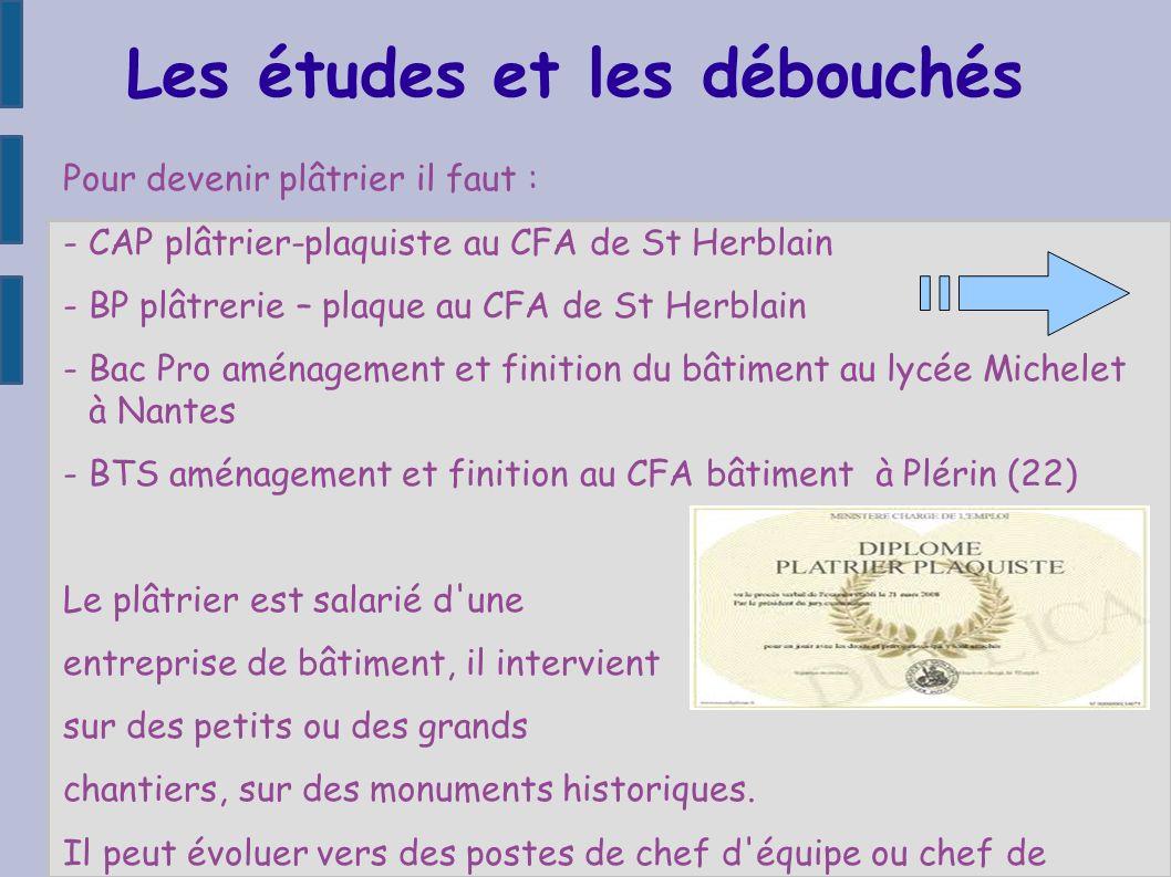 Les études et les débouchés Pour devenir plâtrier il faut : - CAP plâtrier-plaquiste au CFA de St Herblain - BP plâtrerie – plaque au CFA de St Herbla