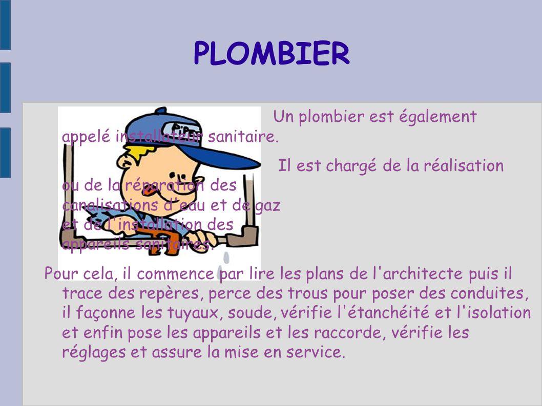 PLOMBIER Un plombier est également appelé installateur sanitaire. Il est chargé de la réalisation ou de la réparation des canalisations d'eau et de ga