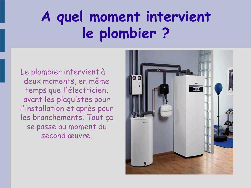 A quel moment intervient le plombier ? Le plombier intervient à deux moments, en même temps que l'électricien, avant les plaquistes pour l'installatio