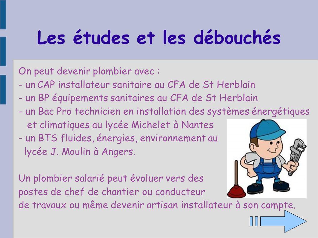 Les études et les débouchés On peut devenir plombier avec : - un CAP installateur sanitaire au CFA de St Herblain - un BP équipements sanitaires au CF