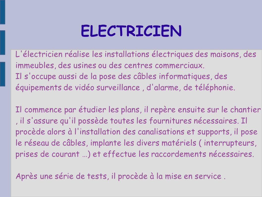 L'électricien réalise les installations électriques des maisons, des immeubles, des usines ou des centres commerciaux. Il s'occupe aussi de la pose de