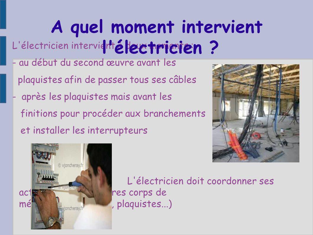 L'électricien intervient à deux moments : - au début du second œuvre avant les plaquistes afin de passer tous ses câbles - après les plaquistes mais a