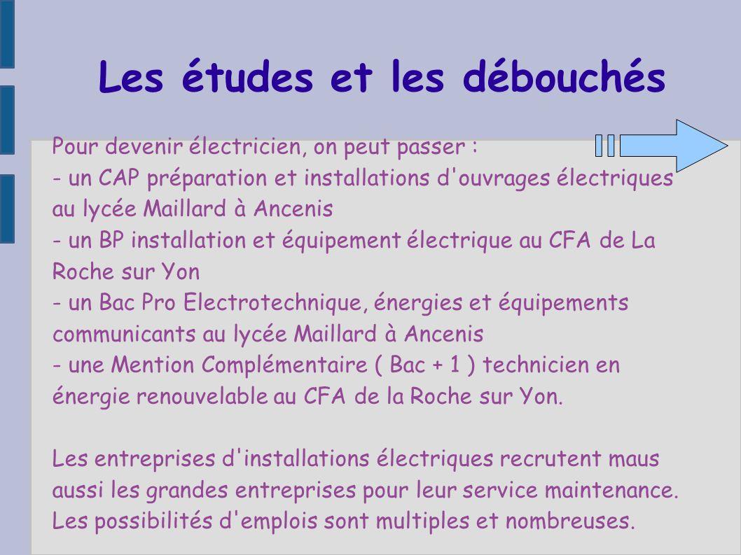 Les études et les débouchés Pour devenir électricien, on peut passer : - un CAP préparation et installations d'ouvrages électriques au lycée Maillard
