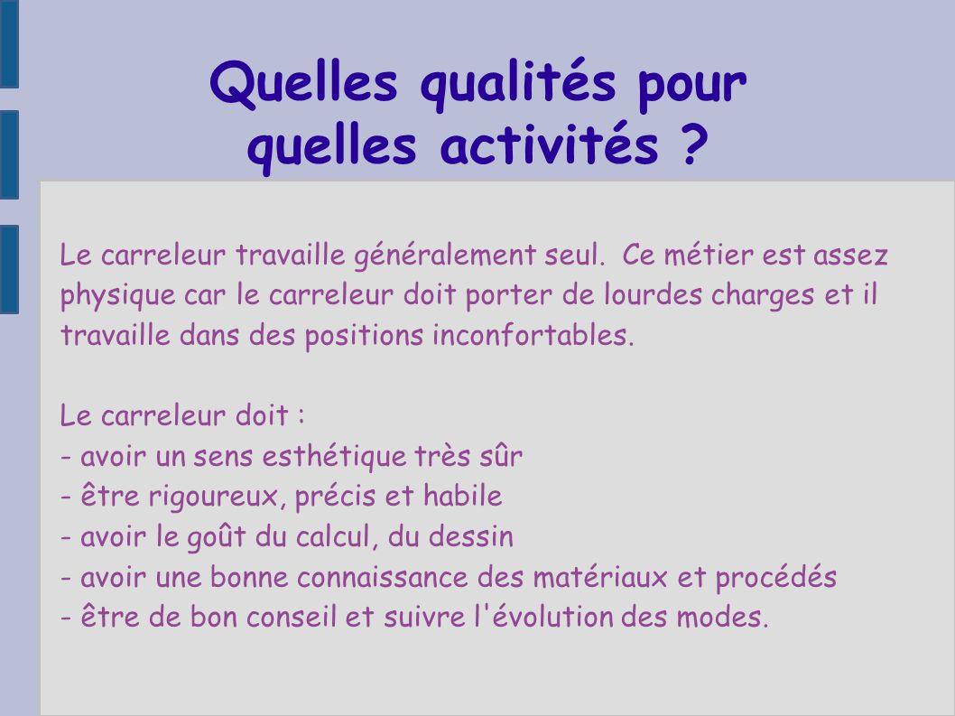 Quelles qualités pour quelles activités ? Le carreleur travaille généralement seul. Ce métier est assez physique car le carreleur doit porter de lourd