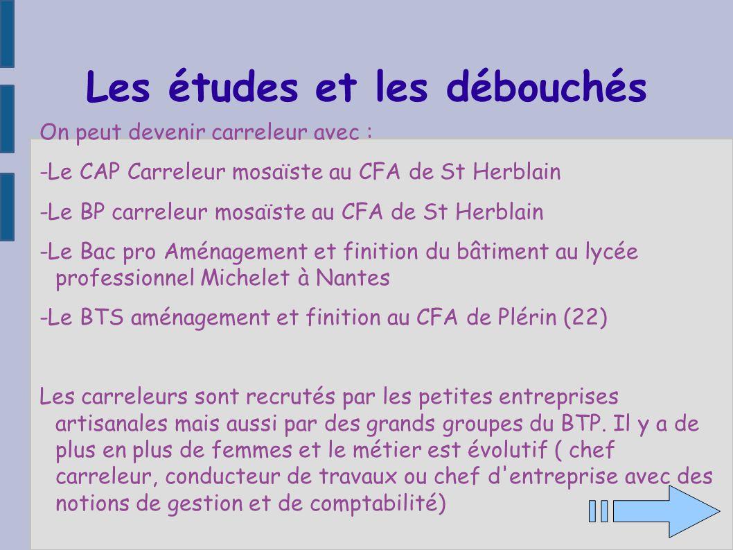 Les études et les débouchés On peut devenir carreleur avec : -Le CAP Carreleur mosaïste au CFA de St Herblain -Le BP carreleur mosaïste au CFA de St H