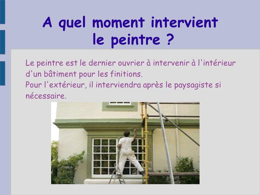 A quel moment intervient le peintre ? Le peintre est le dernier ouvrier à intervenir à l'intérieur d'un bâtiment pour les finitions. Pour l'extérieur,