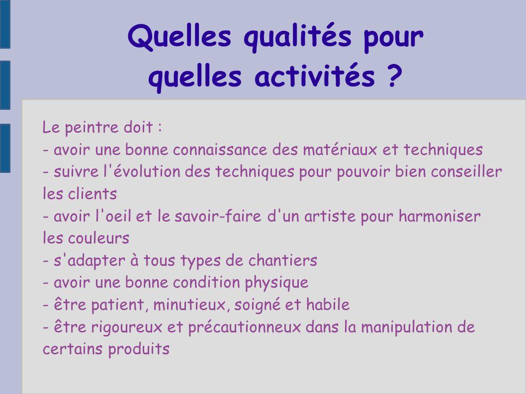 Quelles qualités pour quelles activités ? Le peintre doit : - avoir une bonne connaissance des matériaux et techniques - suivre l'évolution des techni