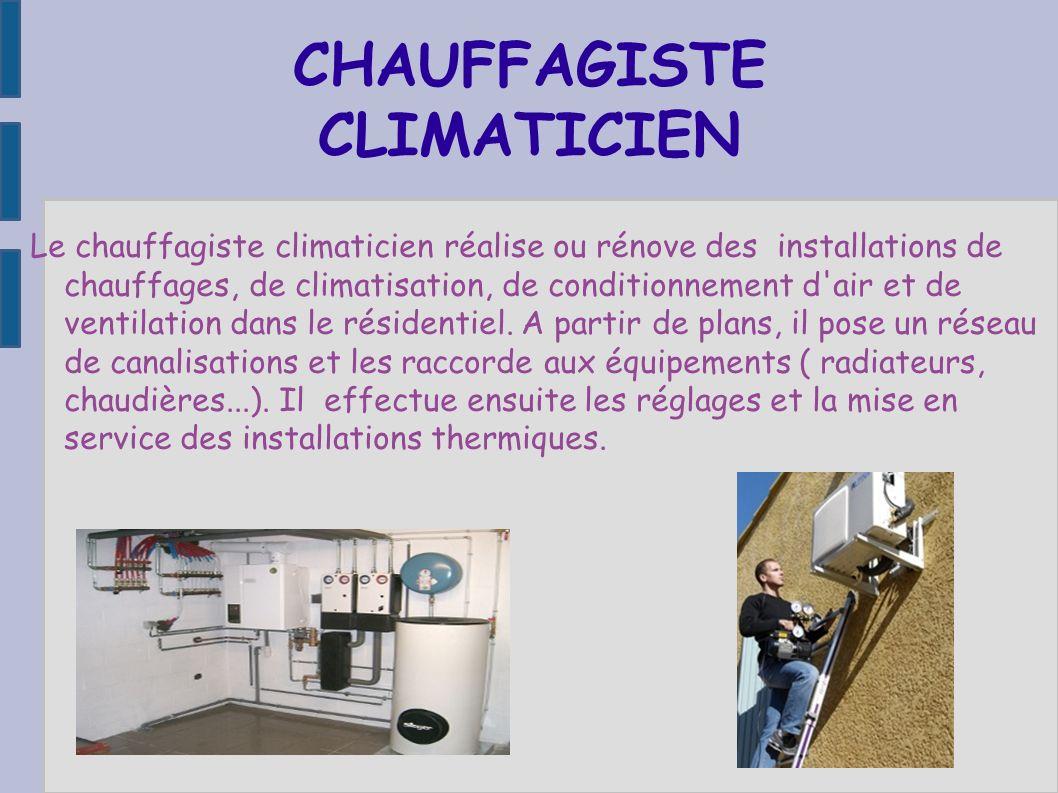 CHAUFFAGISTE CLIMATICIEN Le chauffagiste climaticien réalise ou rénove des installations de chauffages, de climatisation, de conditionnement d'air et
