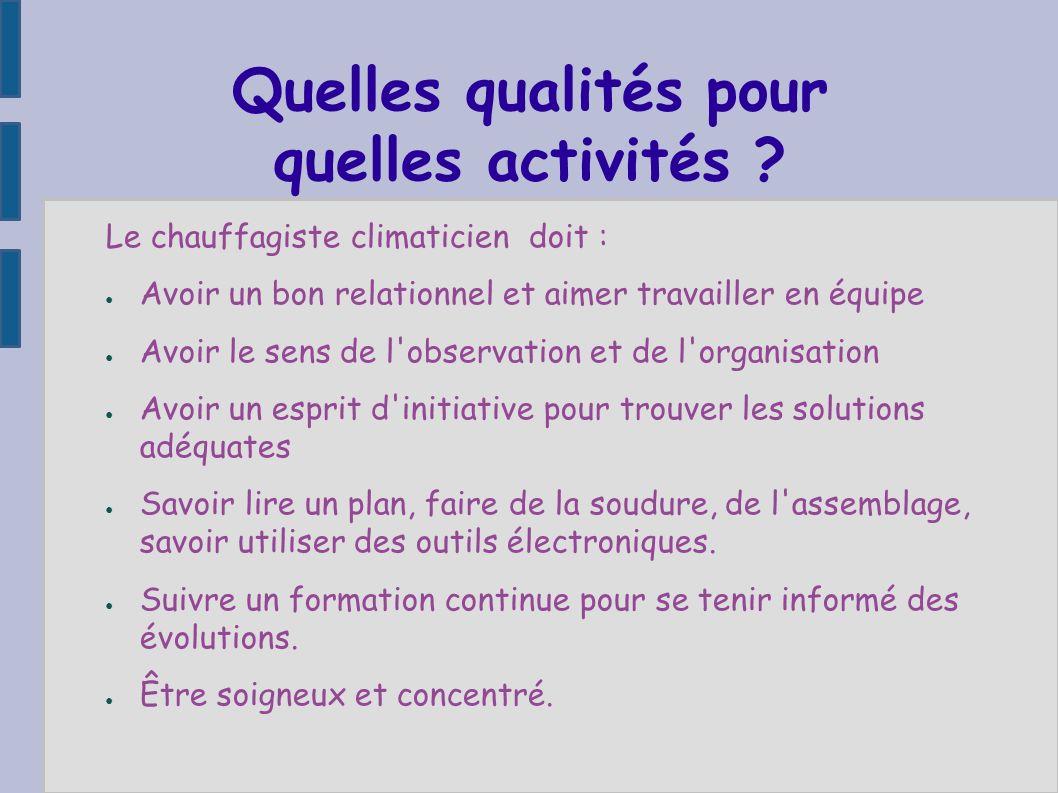 Quelles qualités pour quelles activités ? Le chauffagiste climaticien doit : Avoir un bon relationnel et aimer travailler en équipe Avoir le sens de l