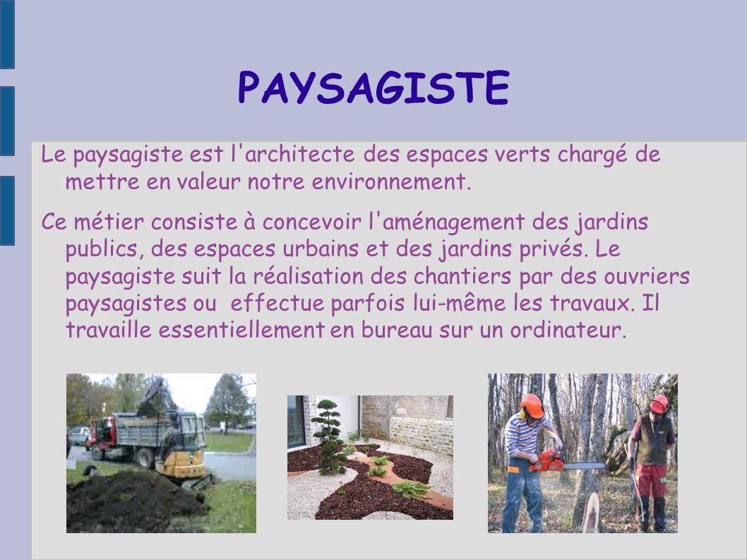 PAYSAGISTE Le paysagiste est l'architecte des espaces verts chargé de mettre en valeur notre environnement. Ce métier consiste à concevoir l'aménageme