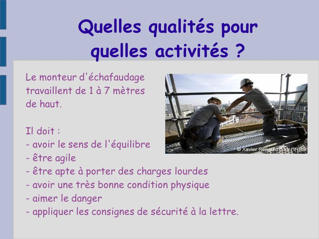 Quelles qualités pour quelles activités ? Le monteur d'échafaudage travaillent de 1 à 7 mètres de haut. Il doit : - avoir le sens de l'équilibre - êtr