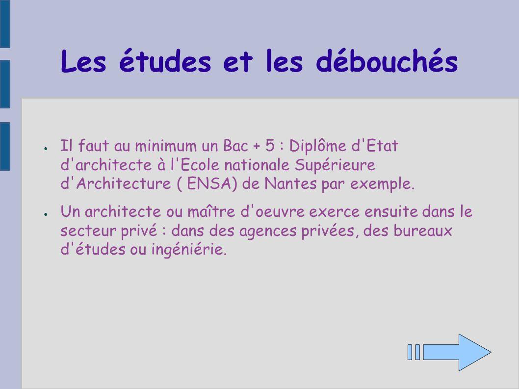 Les études et les débouchés Il faut au minimum un Bac + 5 : Diplôme d'Etat d'architecte à l'Ecole nationale Supérieure d'Architecture ( ENSA) de Nante