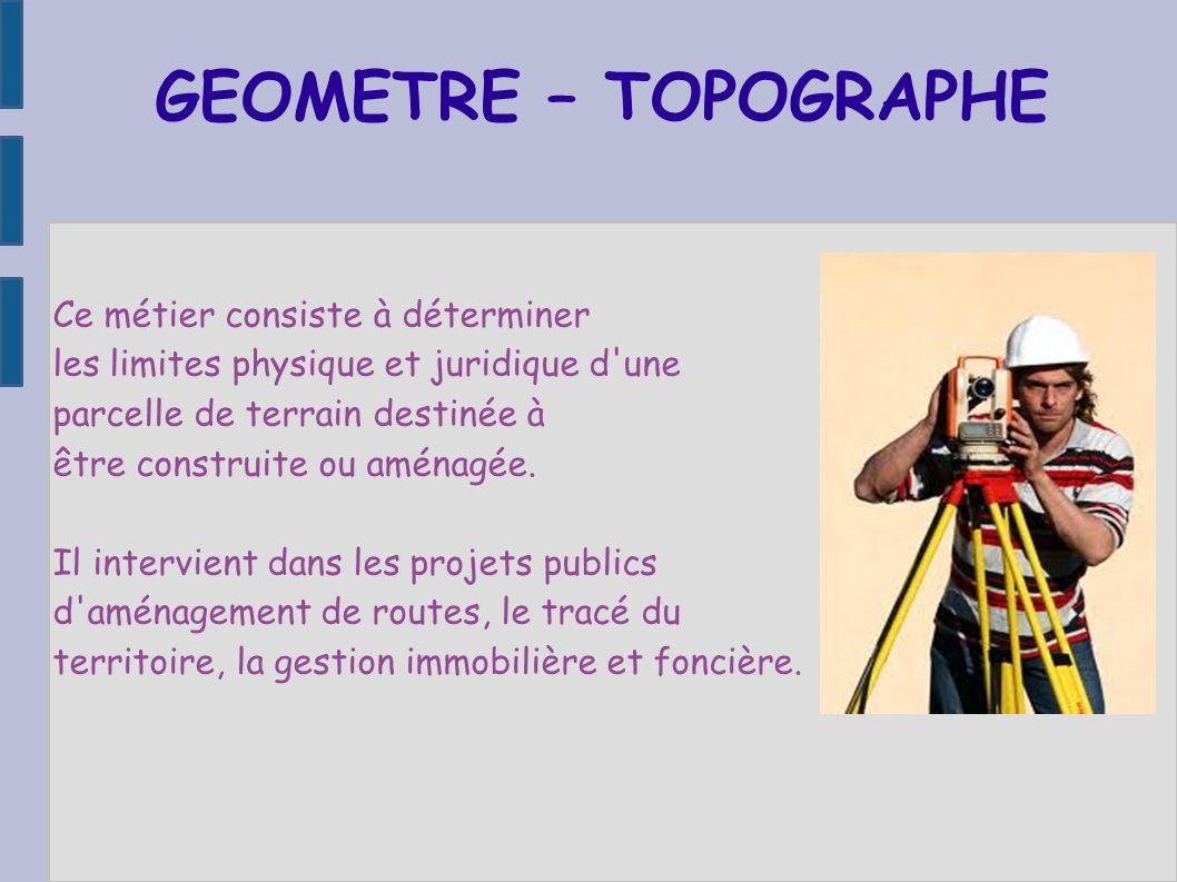 GEOMETRE – TOPOGRAPHE Ce métier consiste à déterminer les limites physique et juridique d'une parcelle de terrain destinée à être construite ou aménag