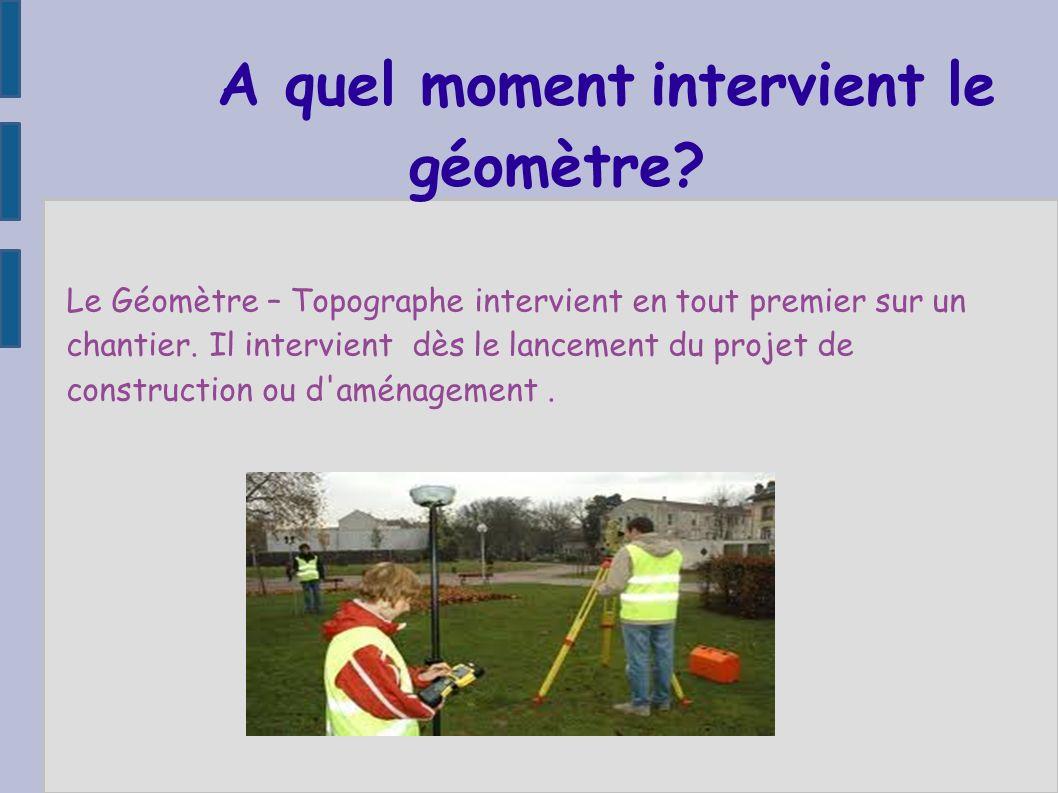 A quel moment intervient le géomètre? Le Géomètre – Topographe intervient en tout premier sur un chantier. Il intervient dès le lancement du projet de