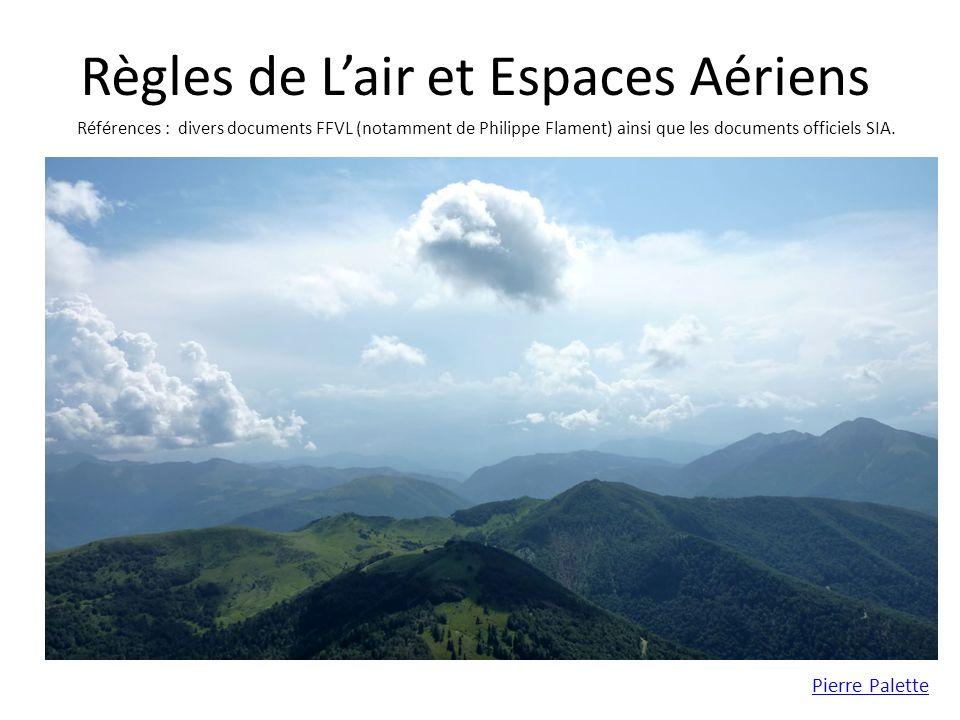 Règles de Lair et Espaces Aériens Pierre Palette Références : divers documents FFVL (notamment de Philippe Flament) ainsi que les documents officiels SIA.