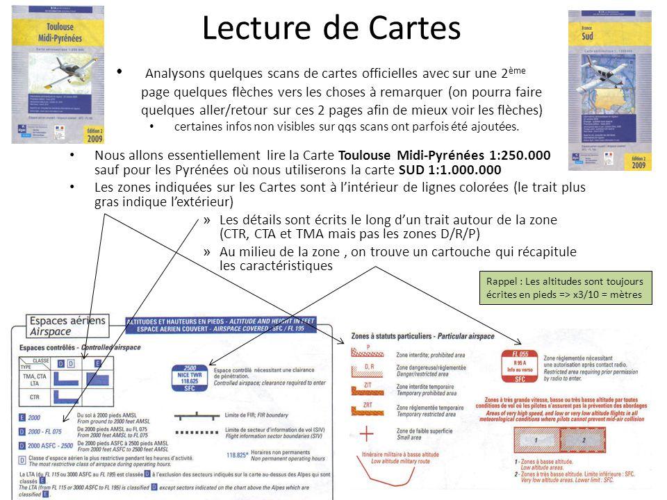 Lecture de Cartes Nous allons essentiellement lire la Carte Toulouse Midi-Pyrénées 1:250.000 sauf pour les Pyrénées où nous utiliserons la carte SUD 1:1.000.000 Les zones indiquées sur les Cartes sont à lintérieur de lignes colorées (le trait plus gras indique lextérieur) » Les détails sont écrits le long dun trait autour de la zone (CTR, CTA et TMA mais pas les zones D/R/P) » Au milieu de la zone, on trouve un cartouche qui récapitule les caractéristiques Rappel : Les altitudes sont toujours écrites en pieds => x3/10 = mètres Analysons quelques scans de cartes officielles avec sur une 2 ème page quelques flèches vers les choses à remarquer (on pourra faire quelques aller/retour sur ces 2 pages afin de mieux voir les flèches) certaines infos non visibles sur qqs scans ont parfois été ajoutées.