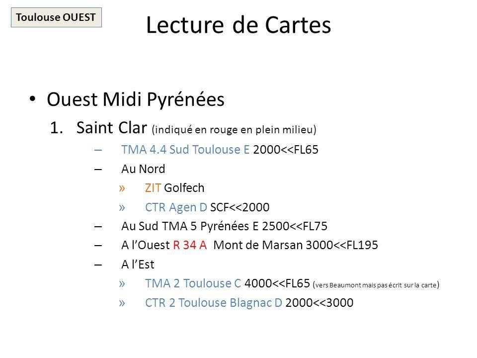 Lecture de Cartes Ouest Midi Pyrénées 1.Saint Clar (indiqué en rouge en plein milieu) – TMA 4.4 Sud Toulouse E 2000<<FL65 – Au Nord » ZIT Golfech » CTR Agen D SCF<<2000 – Au Sud TMA 5 Pyrénées E 2500<<FL75 – A lOuest R 34 A Mont de Marsan 3000<<FL195 – A lEst » TMA 2 Toulouse C 4000<<FL65 ( vers Beaumont mais pas écrit sur la carte ) » CTR 2 Toulouse Blagnac D 2000<<3000 Toulouse OUEST