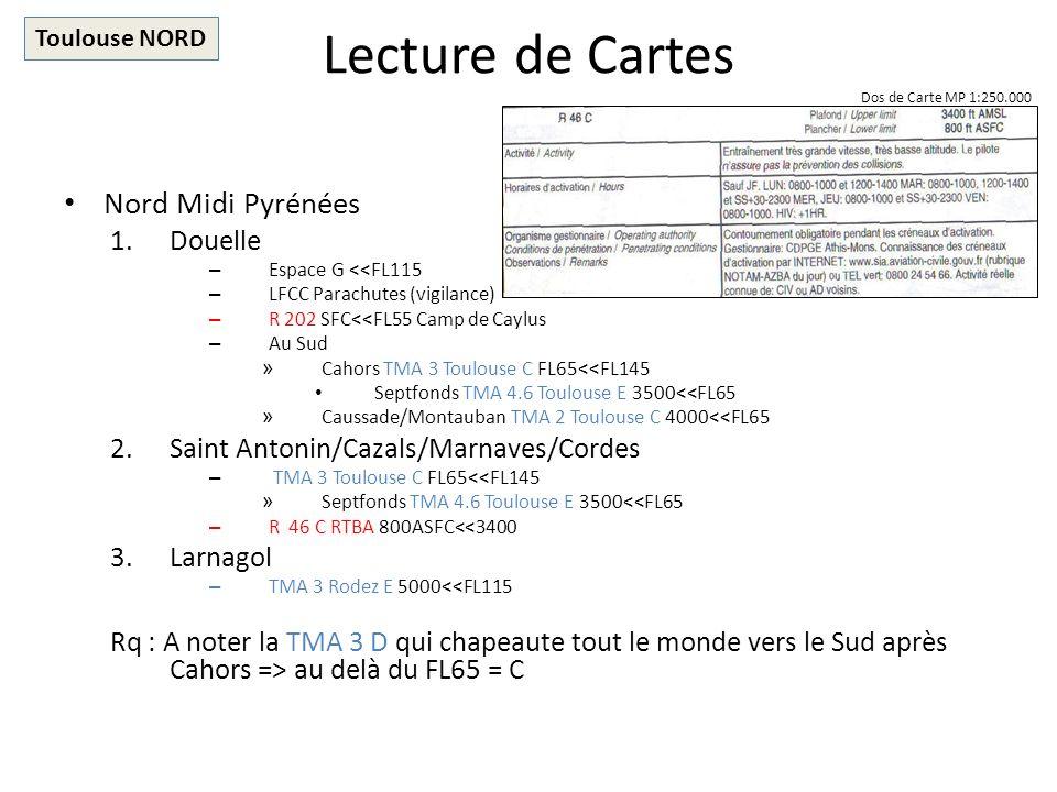 Lecture de Cartes Nord Midi Pyrénées 1.Douelle – Espace G <<FL115 – LFCC Parachutes (vigilance) – R 202 SFC<<FL55 Camp de Caylus – Au Sud » Cahors TMA 3 Toulouse C FL65<<FL145 Septfonds TMA 4.6 Toulouse E 3500<<FL65 » Caussade/Montauban TMA 2 Toulouse C 4000<<FL65 2.Saint Antonin/Cazals/Marnaves/Cordes – TMA 3 Toulouse C FL65<<FL145 » Septfonds TMA 4.6 Toulouse E 3500<<FL65 – R 46 C RTBA 800ASFC<<3400 3.Larnagol – TMA 3 Rodez E 5000<<FL115 Rq : A noter la TMA 3 D qui chapeaute tout le monde vers le Sud après Cahors => au delà du FL65 = C Toulouse NORD Dos de Carte MP 1:250.000