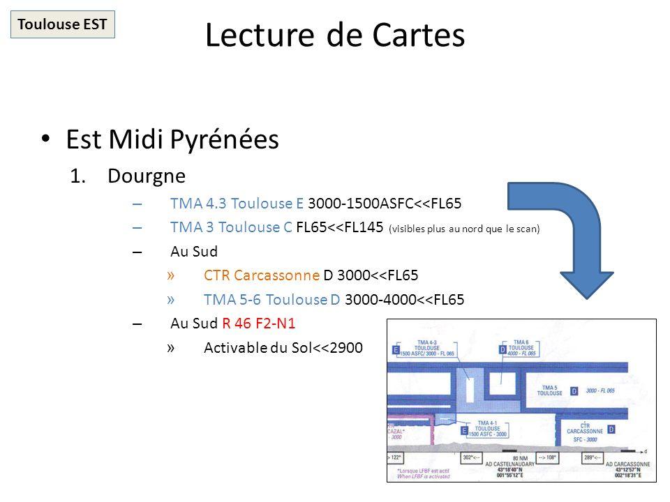 Lecture de Cartes Est Midi Pyrénées 1.Dourgne – TMA 4.3 Toulouse E 3000-1500ASFC<<FL65 – TMA 3 Toulouse C FL65<<FL145 (visibles plus au nord que le scan) – Au Sud » CTR Carcassonne D 3000<<FL65 » TMA 5-6 Toulouse D 3000-4000<<FL65 – Au Sud R 46 F2-N1 » Activable du Sol<<2900 Toulouse EST