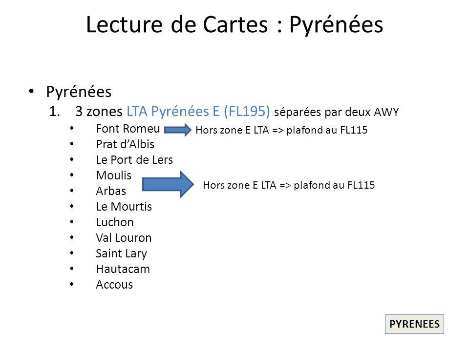 Lecture de Cartes : Pyrénées Pyrénées 1.3 zones LTA Pyrénées E (FL195) séparées par deux AWY Font Romeu Prat dAlbis Le Port de Lers Moulis Arbas Le Mourtis Luchon Val Louron Saint Lary Hautacam Accous PYRENEES Hors zone E LTA => plafond au FL115