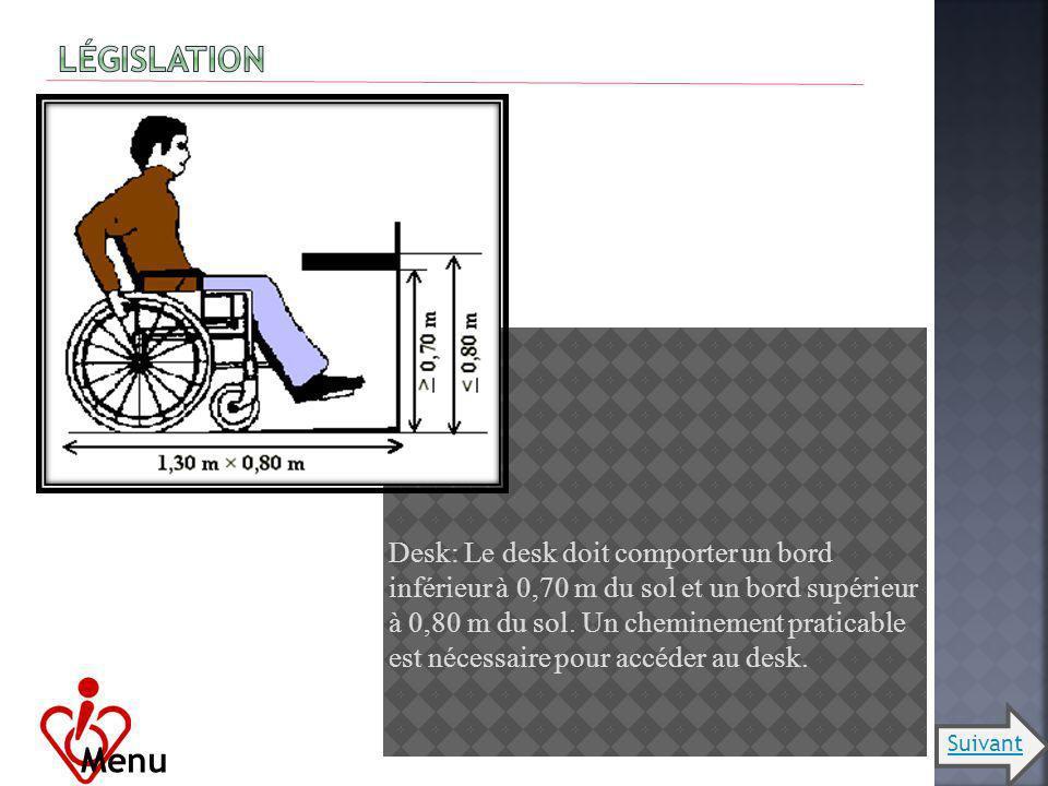 Desk: Le desk doit comporter un bord inférieur à 0,70 m du sol et un bord supérieur à 0,80 m du sol. Un cheminement praticable est nécessaire pour acc