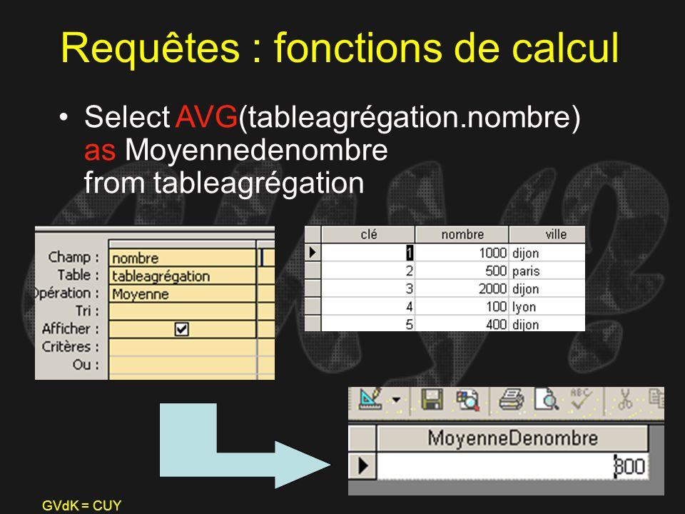 GVdK = CUY Requêtes : fonctions de calcul Select AVG(tableagrégation.nombre) as Moyennedenombre from tableagrégation