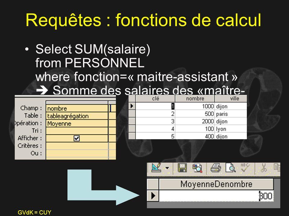 GVdK = CUY Requêtes : fonctions de calcul Select SUM(salaire) from PERSONNEL where fonction=« maitre-assistant » Somme des salaires des «maître- assis