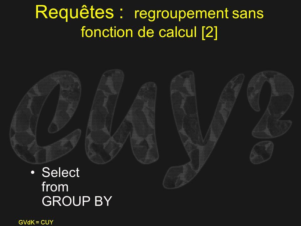 GVdK = CUY Requêtes : regroupement sans fonction de calcul [2] Select from GROUP BY