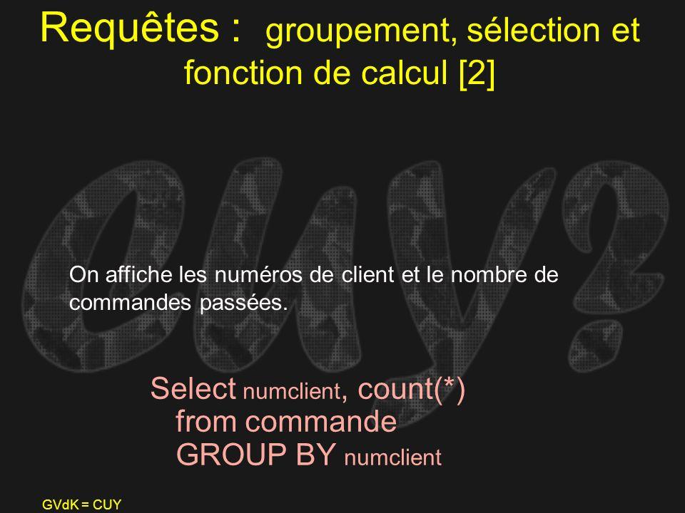 GVdK = CUY Requêtes : groupement, sélection et fonction de calcul [2] Select numclient, count(*) from commande GROUP BY numclient On affiche les numér