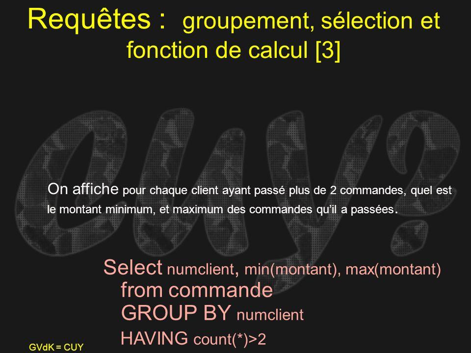 GVdK = CUY Requêtes : groupement, sélection et fonction de calcul [3] Select numclient, min(montant), max(montant) from commande GROUP BY numclient HA