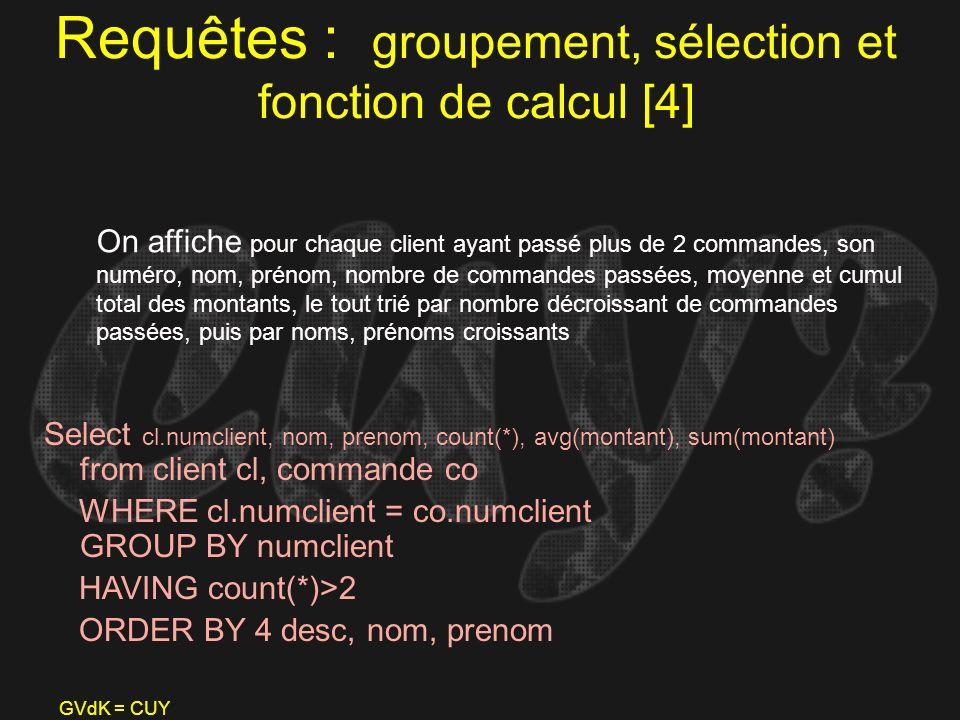 GVdK = CUY Requêtes : groupement, sélection et fonction de calcul [4] Select cl.numclient, nom, prenom, count(*), avg(montant), sum(montant) from clie