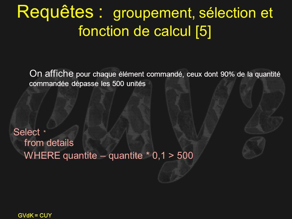 GVdK = CUY Requêtes : groupement, sélection et fonction de calcul [5] Select * from details WHERE quantite – quantite * 0,1 > 500 On affiche pour chaq
