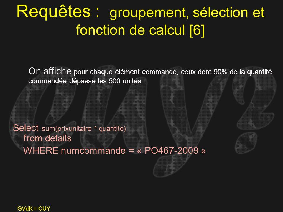 GVdK = CUY Requêtes : groupement, sélection et fonction de calcul [6] Select sum(prixunitaire * quantite) from details WHERE numcommande = « PO467-200