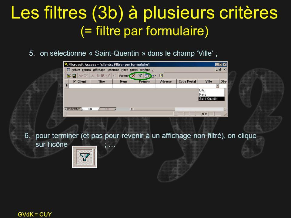 GVdK = CUY Les filtres (3b) à plusieurs critères (= filtre par formulaire) 5.on sélectionne « Saint-Quentin » dans le champ Ville ; 6.pour terminer (e