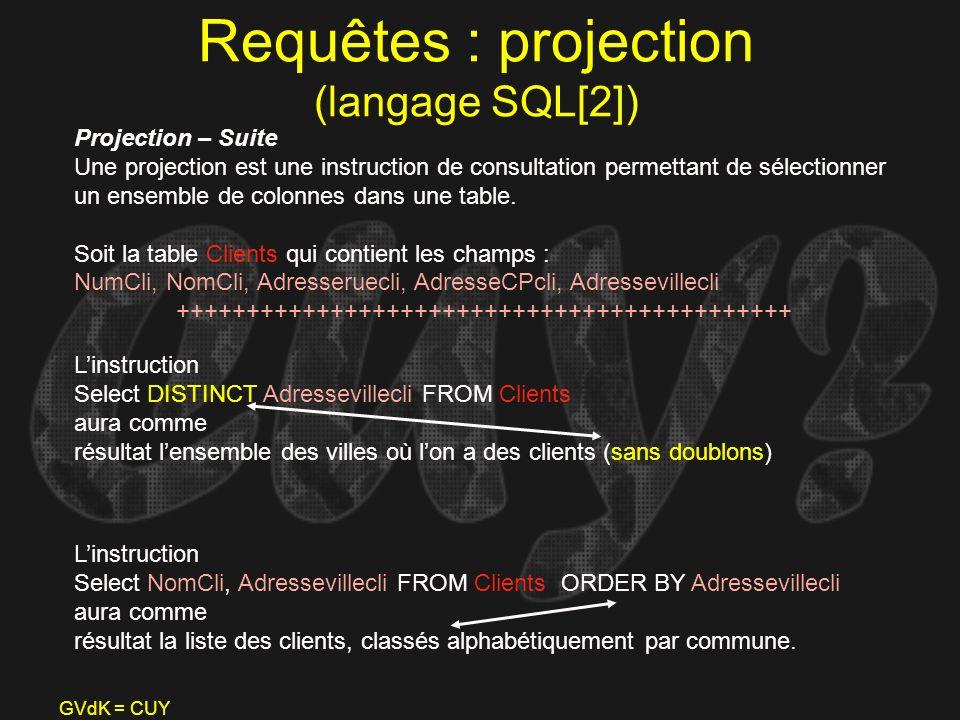 GVdK = CUY Requêtes : projection (langage SQL[2]) Projection – Suite Une projection est une instruction de consultation permettant de sélectionner un