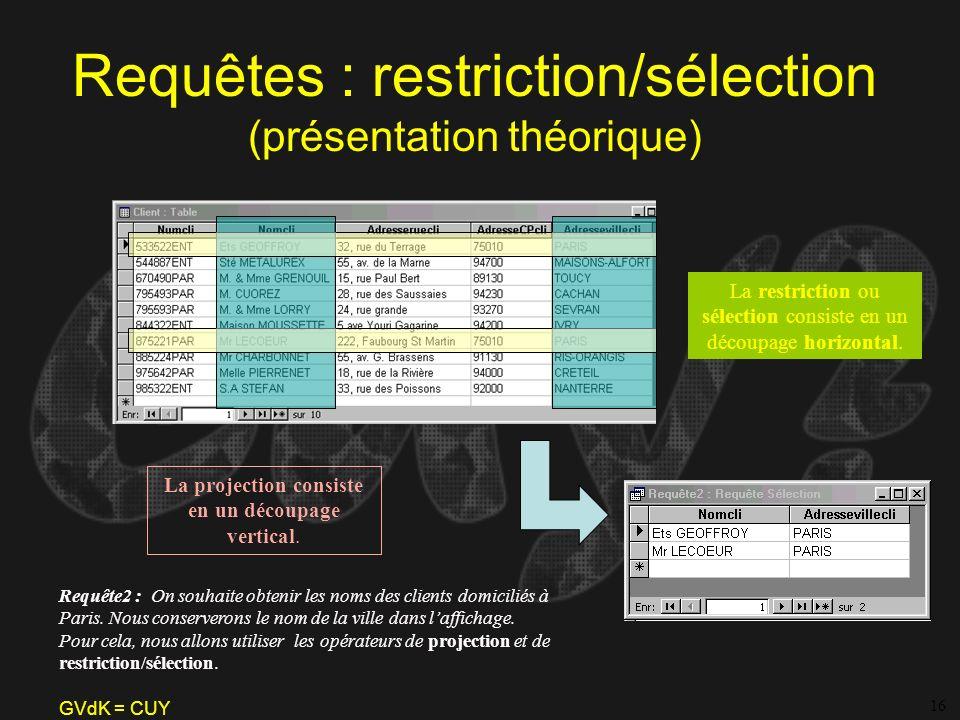 GVdK = CUY Requêtes : restriction/sélection (présentation théorique) La restriction ou sélection consiste en un découpage horizontal. Requête2 : On so