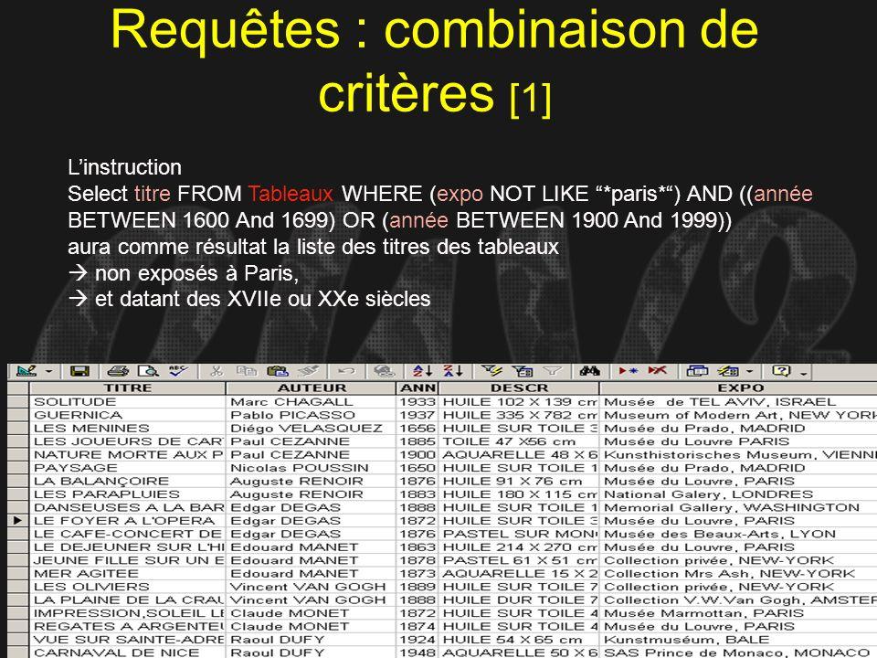 GVdK = CUY Requêtes : combinaison de critères [1] Linstruction Select titre FROM Tableaux WHERE (expo NOT LIKE *paris*) AND ((année BETWEEN 1600 And 1
