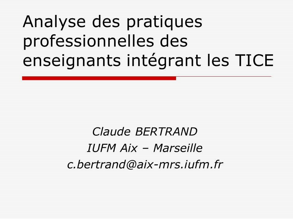Analyse des pratiques professionnelles des enseignants intégrant les TICE Claude BERTRAND IUFM Aix – Marseille c.bertrand@aix-mrs.iufm.fr