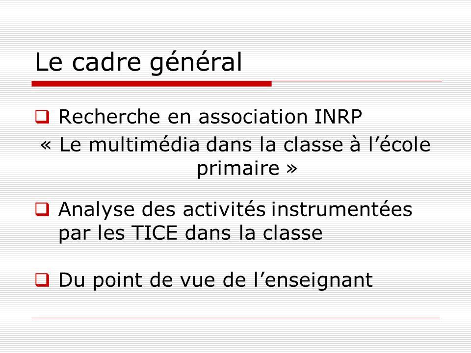 Le cadre général Recherche en association INRP « Le multimédia dans la classe à lécole primaire » Analyse des activités instrumentées par les TICE dan