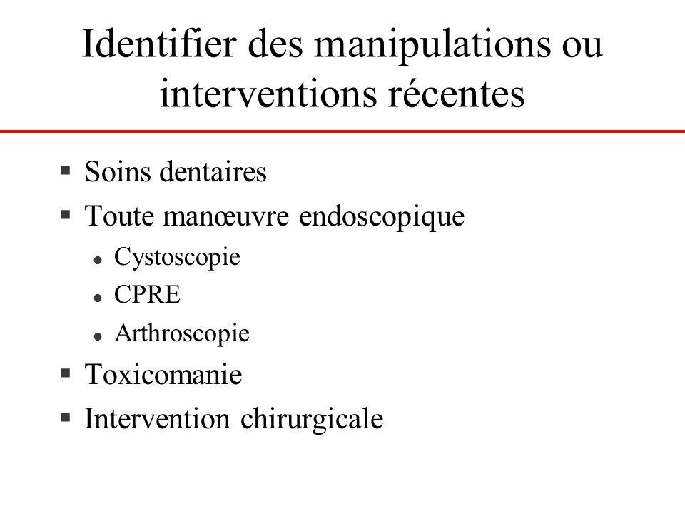 Identifier des manipulations ou interventions récentes §Soins dentaires §Toute manœuvre endoscopique l Cystoscopie l CPRE l Arthroscopie §Toxicomanie