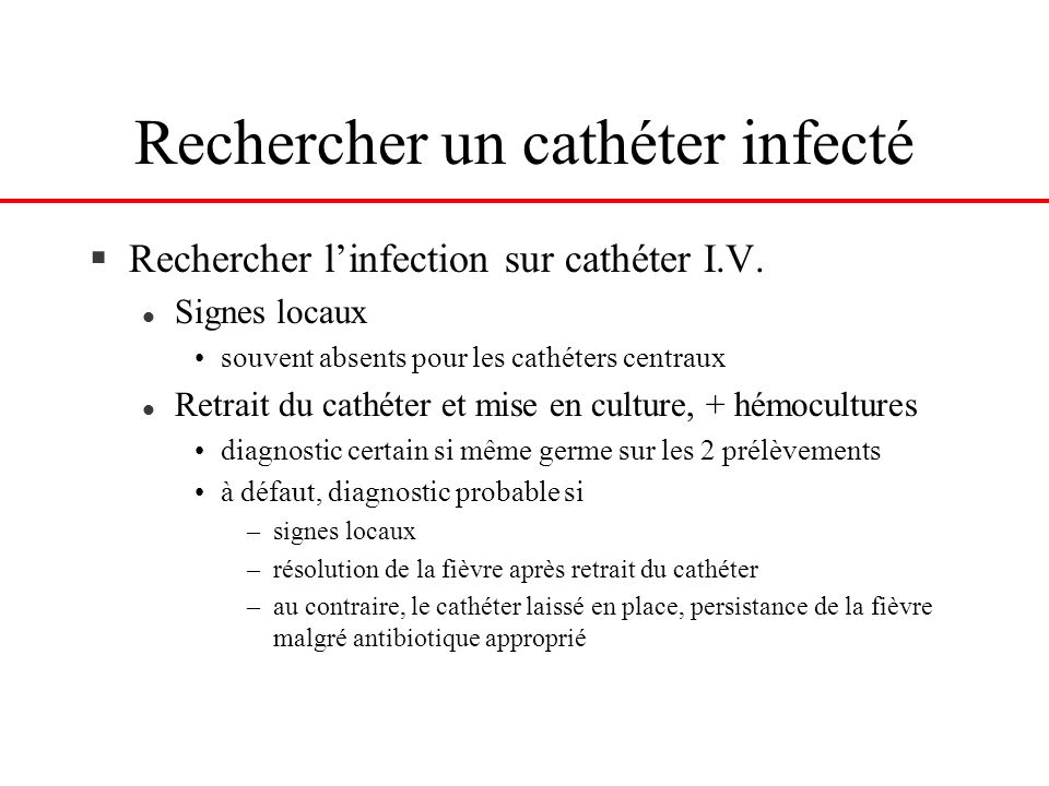 Rechercher un cathéter infecté §Rechercher linfection sur cathéter I.V. l Signes locaux souvent absents pour les cathéters centraux l Retrait du cathé