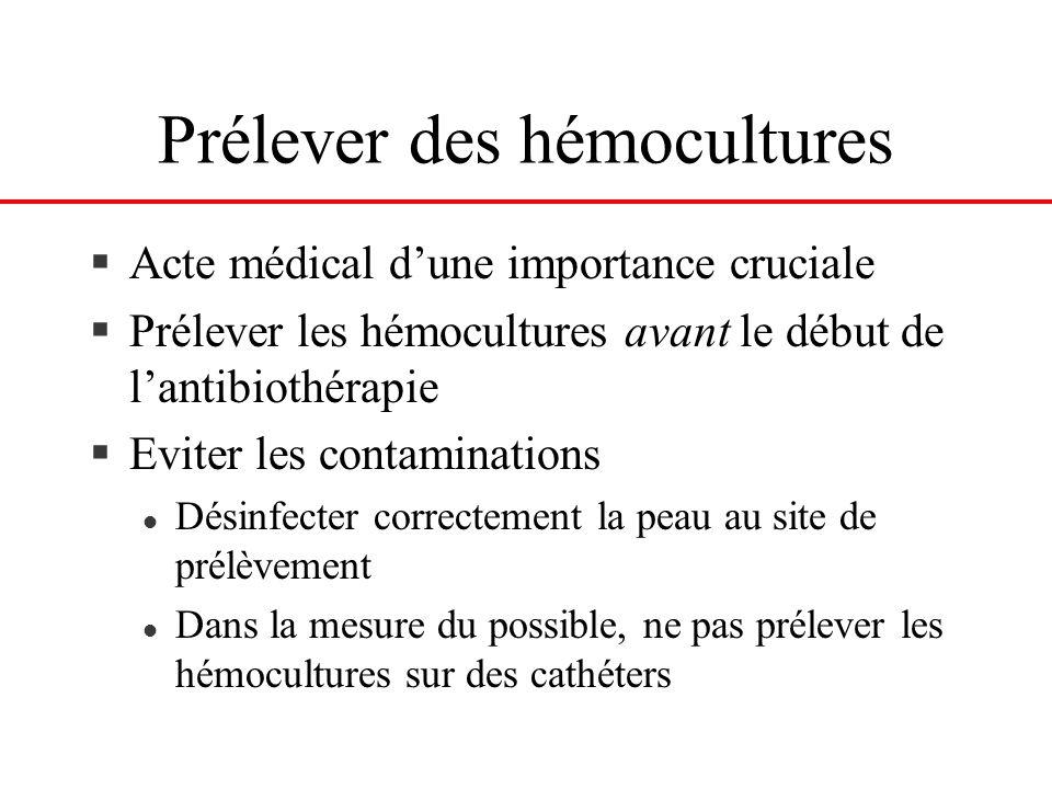 Prélever des hémocultures §Acte médical dune importance cruciale §Prélever les hémocultures avant le début de lantibiothérapie §Eviter les contaminati