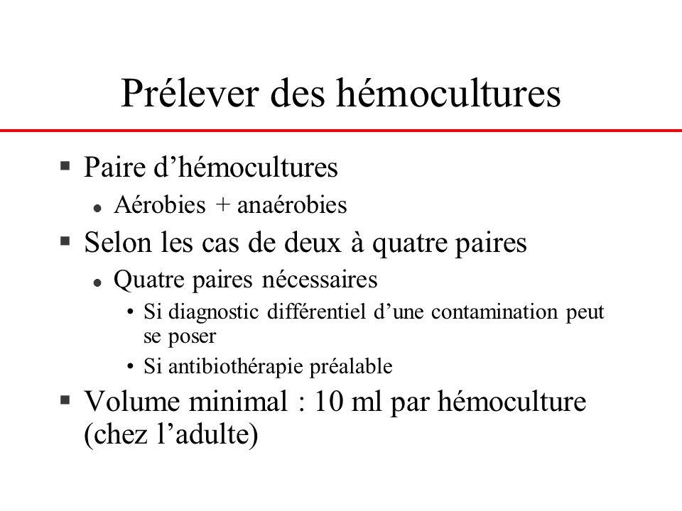 Prélever des hémocultures §Paire dhémocultures l Aérobies + anaérobies §Selon les cas de deux à quatre paires l Quatre paires nécessaires Si diagnosti