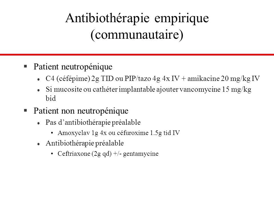 Antibiothérapie empirique (communautaire) §Patient neutropénique l C4 (céfépime) 2g TID ou PIP/tazo 4g 4x IV + amikacine 20 mg/kg IV l Si mucosite ou